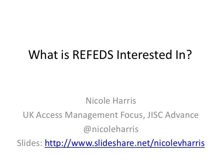 What is REFEDS Interested In?                 Nicole Harris  UK Access Management Focus, JISC Advance                 @nic...