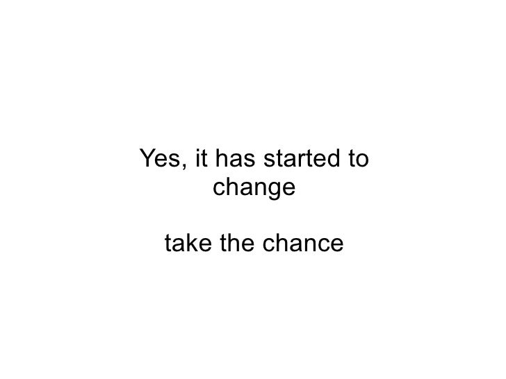 Yes, it has started to change take the chance