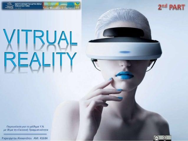 Papaspyrou Alexandros ΑΜ: 41684 Παρουσίαση για το μάθημα Υ.Ν. με θέμα την Εικονική Πραγματικότητα