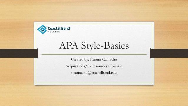 APA Style-Basics Created by: Naomi Camacho Acquisitions/E-Resources Librarian ncamacho@coastalbend.edu