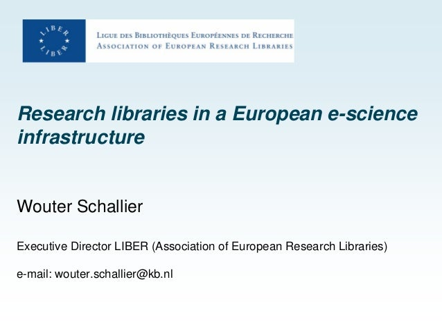 Research libraries in a European e-science infrastructure Wouter Schallier Executive Director LIBER (Association of Europe...