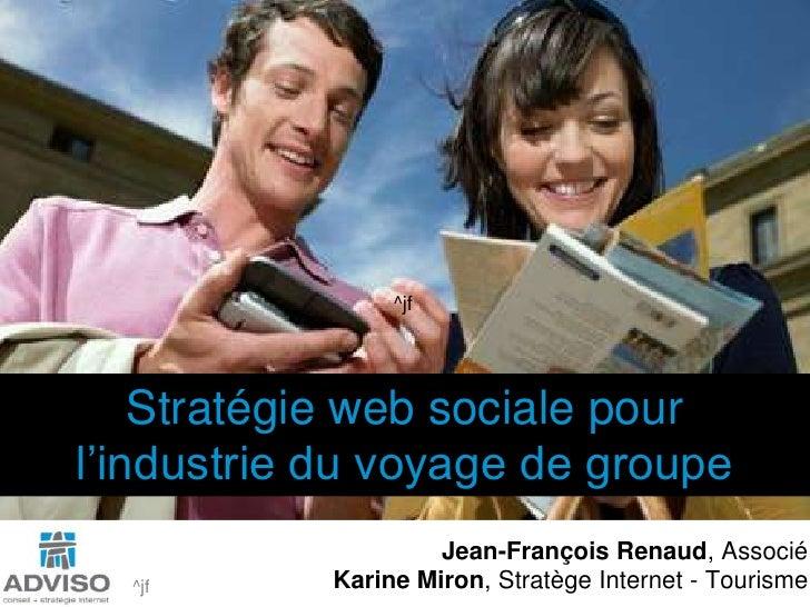 ^jf<br />Stratégie web sociale pour <br />l'industrie du voyage de groupe<br />Jean-François Renaud, Associé<br />Karine M...