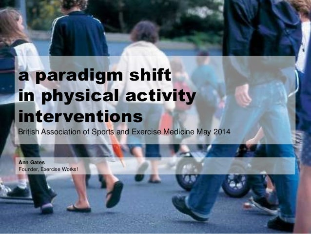 a paradigm shift in physical activity interventions British Association of Sports and Exercise Medicine May 2014 Ann Gates...