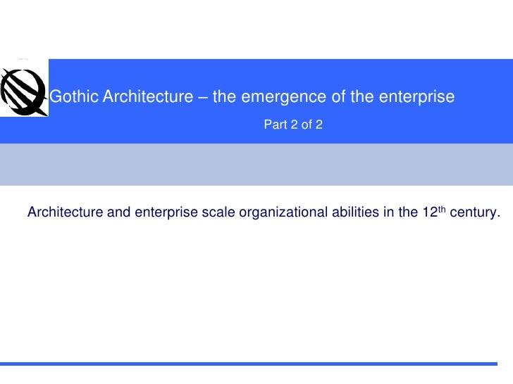 Gothic Architecture – the emergence of the enterprise<br />Part 2 of 2  <br />Architecture and enterprise scale organizati...
