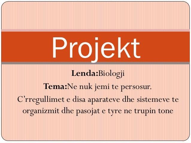 Projekt               Lenda:Biologji       Tema:Ne nuk jemi te persosur.C'rregullimet e disa aparateve dhe sistemeve te or...