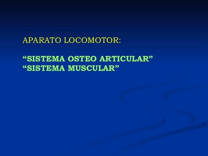 "APARATO LOCOMOTOR: "" SISTEMA OSTEO ARTICULAR"" "" SISTEMA MUSCULAR"""