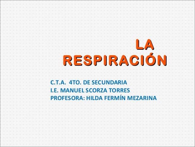LA RESPIRACIÓN C.T.A. 4TO. DE SECUNDARIA I.E. MANUEL SCORZA TORRES PROFESORA: HILDA FERMÍN MEZARINA