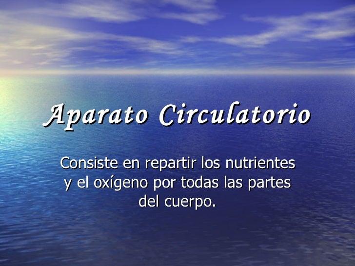 Aparato Circulatorio Consiste en repartir los nutrientes y el oxígeno por todas las partes del cuerpo.