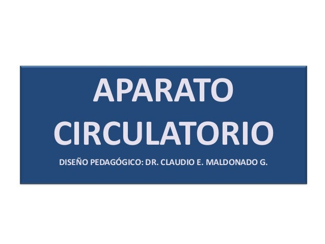 APARATO CIRCULATORIO DISEÑO PEDAGÓGICO: DR. CLAUDIO E. MALDONADO G.