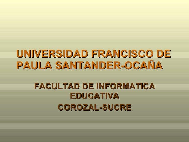 UNIVERSIDAD FRANCISCO DE PAULA SANTANDER-OCAÑA FACULTAD DE INFORMATICA EDUCATIVA COROZAL-SUCRE