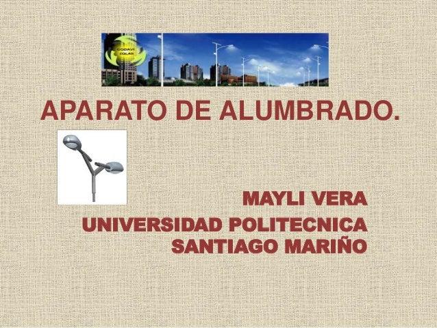 APARATO DE ALUMBRADO. MAYLI VERA UNIVERSIDAD POLITECNICA SANTIAGO MARIÑO