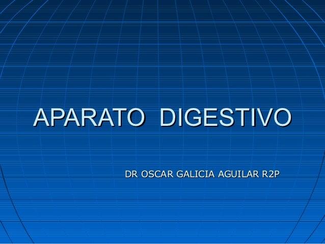 APARATO DIGESTIVO     DR OSCAR GALICIA AGUILAR R2P