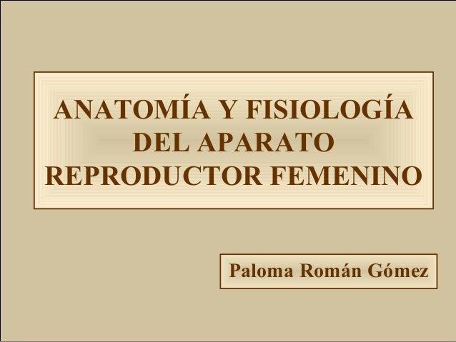 ANATOMÍA Y FISIOLOGÍA     DEL APARATOREPRODUCTOR FEMENINO          Paloma Román Gómez