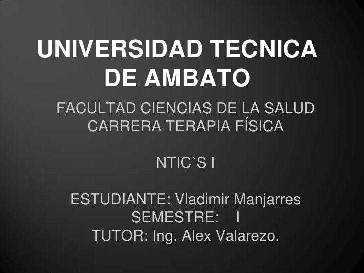 UNIVERSIDAD TECNICA     DE AMBATO FACULTAD CIENCIAS DE LA SALUD    CARRERA TERAPIA FÍSICA             NTIC`S I  ESTUDIANTE...