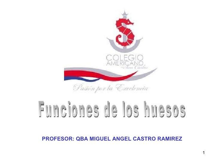 Funciones de los huesos PROFESOR: QBA MIGUEL ANGEL CASTRO RAMIREZ