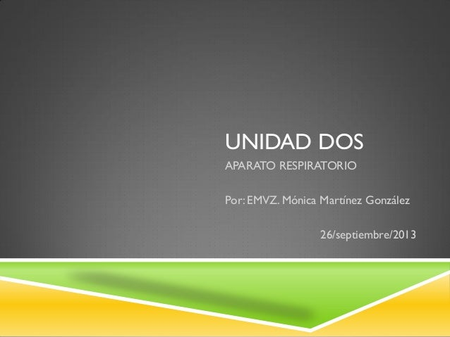 UNIDAD DOS APARATO RESPIRATORIO Por: EMVZ. Mónica Martínez González 26/septiembre/2013