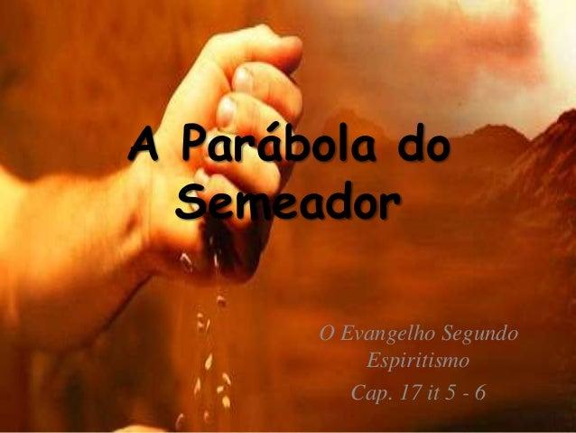 A Parábola do Semeador O Evangelho Segundo Espiritismo Cap. 17 it 5 - 6