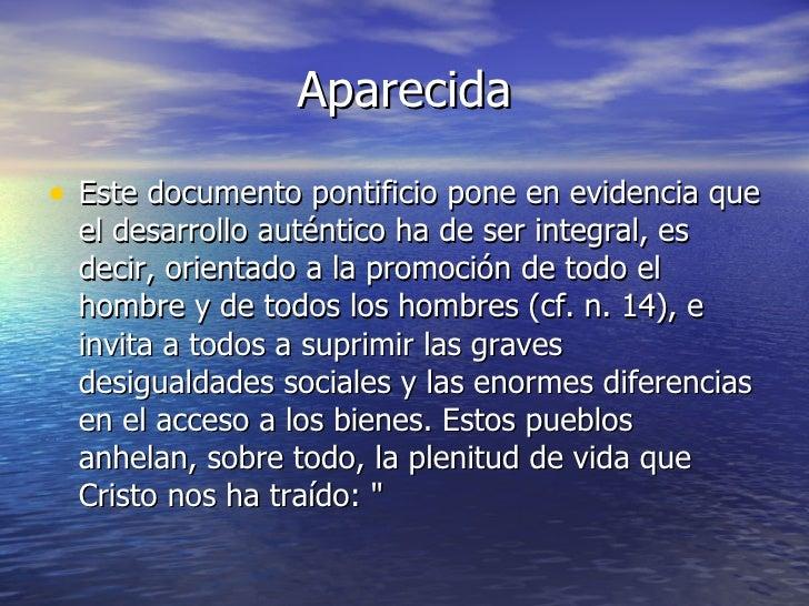 Aparecida <ul><li>Este documento pontificio pone en evidencia que el desarrollo auténtico ha de ser integral, es decir, or...