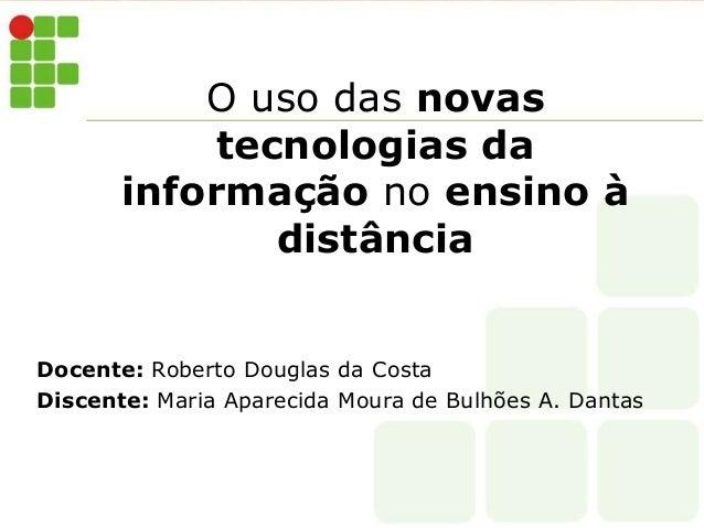O uso das novas  tecnologias da  informação no ensino à  distância  Docente: Roberto Douglas da Costa  Discente: Maria Apa...