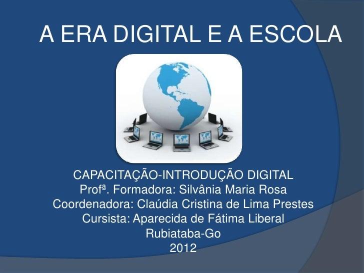 A ERA DIGITAL E A ESCOLA    CAPACITAÇÃO-INTRODUÇÃO DIGITAL     Profª. Formadora: Silvânia Maria Rosa Coordenadora: Claúdia...