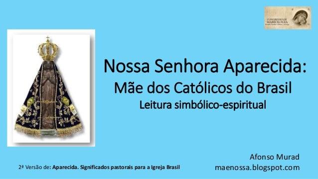 Nossa Senhora Aparecida: Mãe dos Católicos do Brasil Leitura simbólico-espiritual Afonso Murad maenossa.blogspot.com2ª Ver...