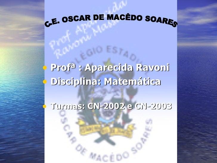 <ul><li>Profª : Aparecida Ravoni  </li></ul><ul><li>Disciplina: Matemática  </li></ul><ul><li>Turmas: CN-2002 e CN-2003 </...