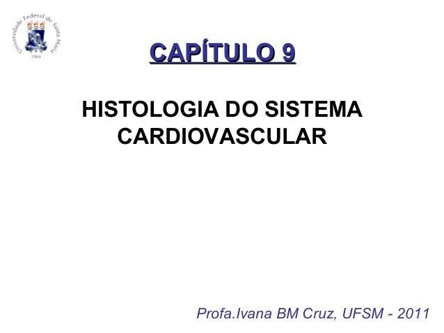 CAPÍTULO 9CAPÍTULO 9 HISTOLOGIA DO SISTEMA CARDIOVASCULAR Profa.Ivana BM Cruz, UFSM - 2011