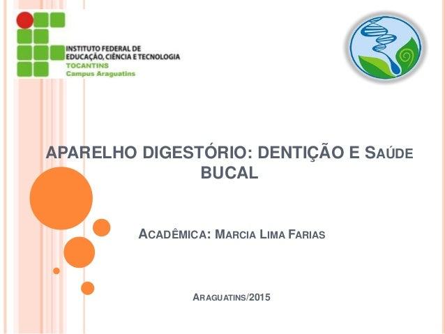 APARELHO DIGESTÓRIO: DENTIÇÃO E SAÚDE BUCAL ACADÊMICA: MARCIA LIMA FARIAS ARAGUATINS/2015