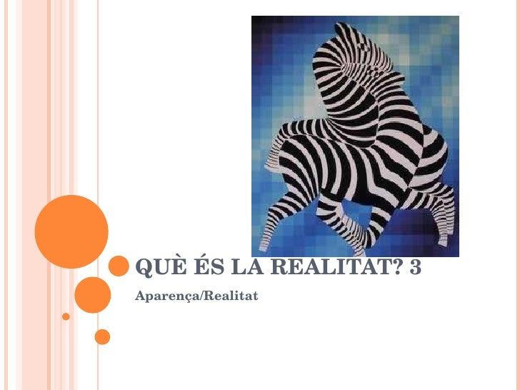 QUÈ ÉS LA REALITAT? 3 Aparença/Realitat