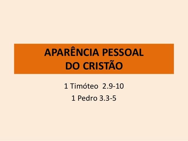 APARÊNCIA PESSOAL  DO CRISTÃO  1 Timóteo 2.9-10  1 Pedro 3.3-5