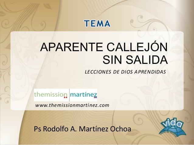 APARENTE CALLEJÓN SIN SALIDA Ps Rodolfo A. Martínez Ochoa LECCIONES DE DIOS APRENDIDAS www.themissionmartinez.com
