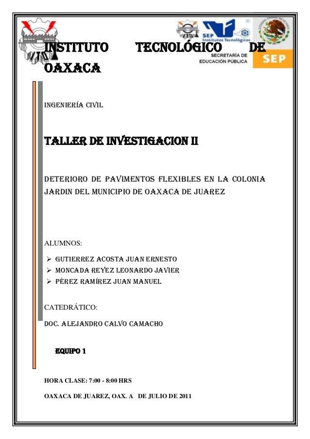 INSTITUTO TECNOLÓGICO DE OAXACA Ingeniería CIVIL TALLER DE INVESTIGACION II DETERIORO DE PAVIMENTOS FLEXIBLES EN LA COLONI...