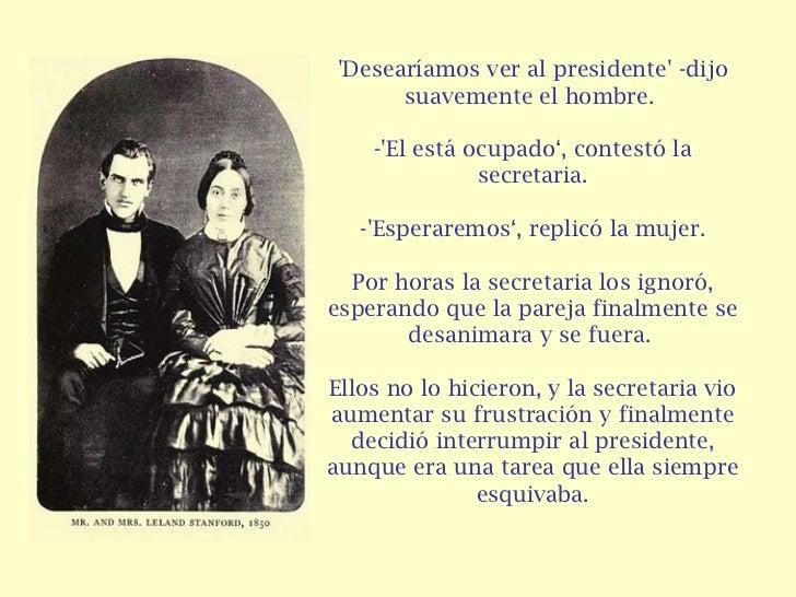 'Desearíamos ver al presidente' -dijo suavemente el hombre.  -'El está ocupado', contestó la secretaria. -'Esperaremos', r...