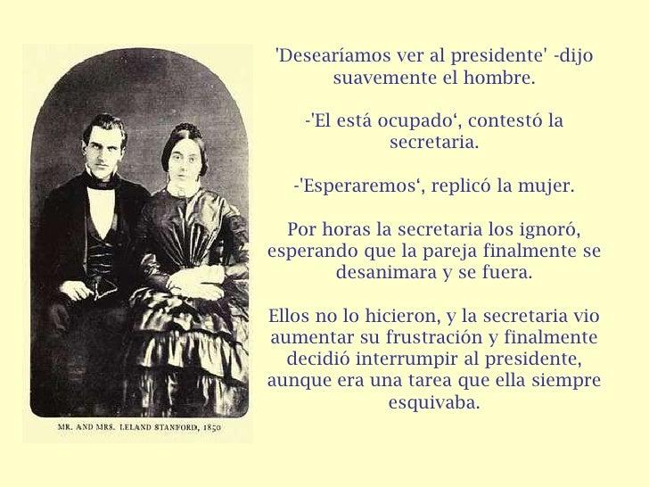 """Desearíamos ver al presidente -dijo      suavemente el hombre.    -El está ocupado"""", contestó la               secretaria...."""