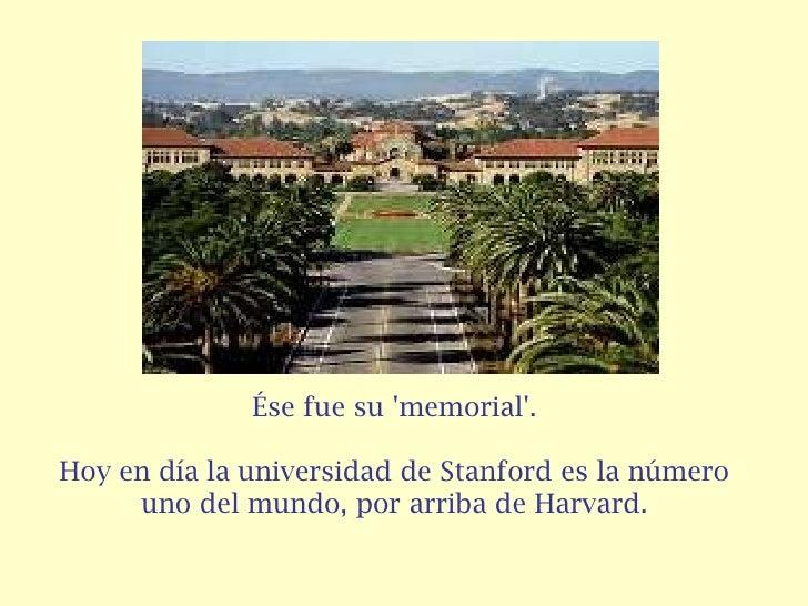 Ése fue su memorial.Hoy en día la universidad de Stanford es la número     uno del mundo, por arriba de Harvard.