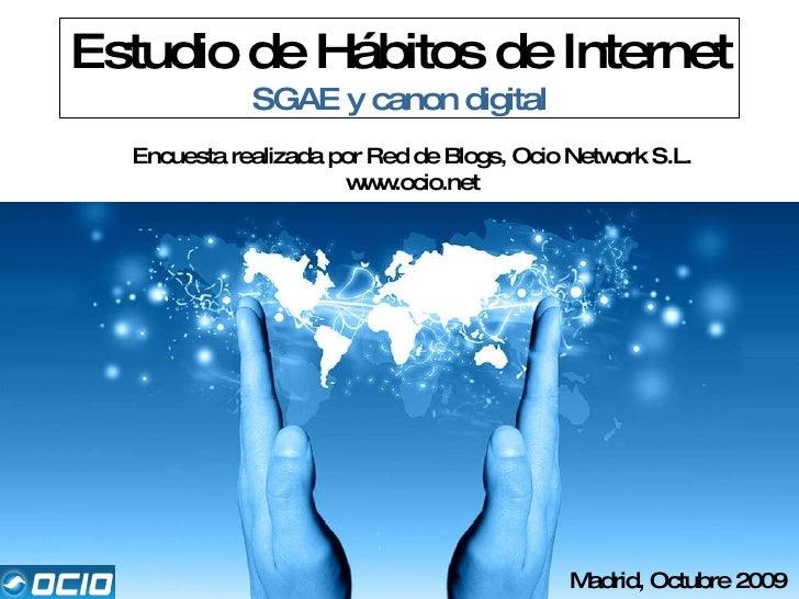 Estudio de Hábitos de Internet SGAE y canon digital Encuesta realizada por Red de Blogs, Ocio Network S.L. www.ocio.net Ma...