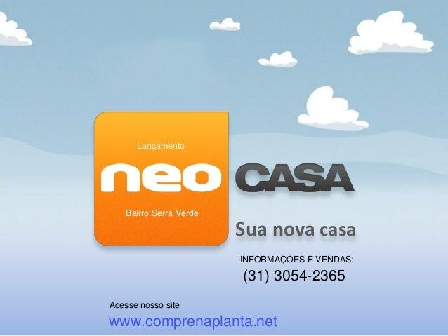 Sua nova casa Lançamento Bairro Serra Verde INFORMAÇÕES E VENDAS: (31) 3054-2365 Acesse nosso site www.comprenaplanta.net