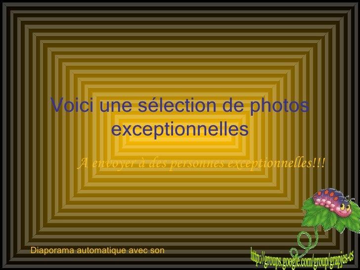 Voici une sélection de photos exceptionnelles A envoyer à des personnes exceptionnelles!!! Diaporama automatique avec son ...
