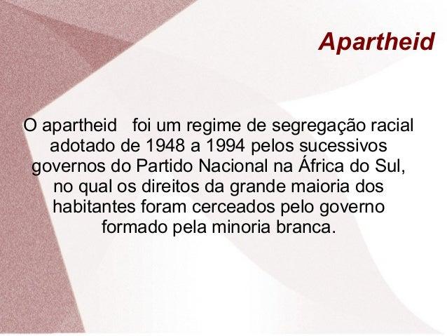 Apartheid O apartheid foi um regime de segregação racial adotado de 1948 a 1994 pelos sucessivos governos do Partido Nacio...