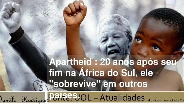 """Apartheid : 20 anos após seu  fim na África do Sul, ele  """"sobrevive"""" em outros  países.  Danillo RodriguesFonte: UOL –Atua..."""