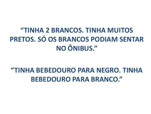 """""""TINHA 2 BRANCOS. TINHA MUITOS PRETOS. SÓ OS BRANCOS PODIAM SENTAR NO ÔNIBUS."""" """"TINHA BEBEDOURO PARA NEGRO. TINHA BEBEDOUR..."""