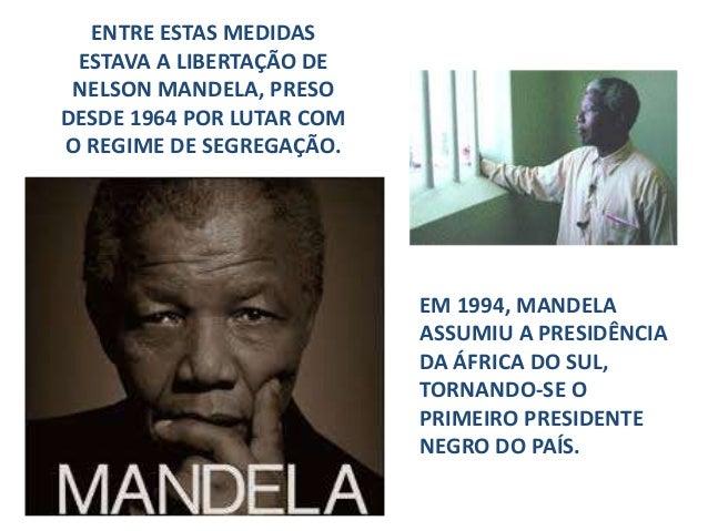 ENTRE ESTAS MEDIDAS ESTAVA A LIBERTAÇÃO DE NELSON MANDELA, PRESO DESDE 1964 POR LUTAR COM O REGIME DE SEGREGAÇÃO. EM 1994,...