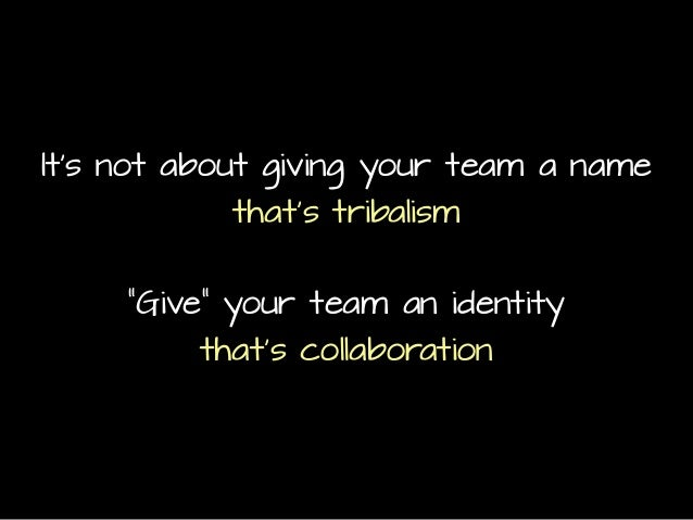 """It's not about giving your team a name that's tribalism """"Give"""" your team an identity that's collaboration"""