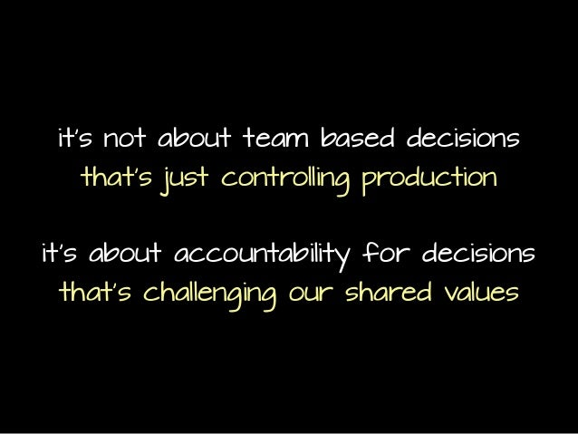 it's not about team based decisions that's just controlling production it's about accountability for decisions that's chal...