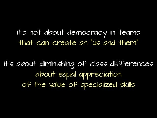 """it's not about democracy in teams that can create an """"us and them"""" it's about diminishing of class differences about equal..."""