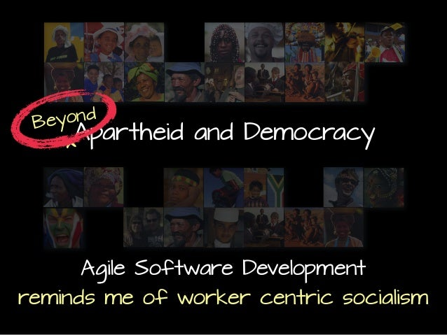 Apartheid and Democracy Beyond ^ Agile Software Development reminds me of worker centric socialism