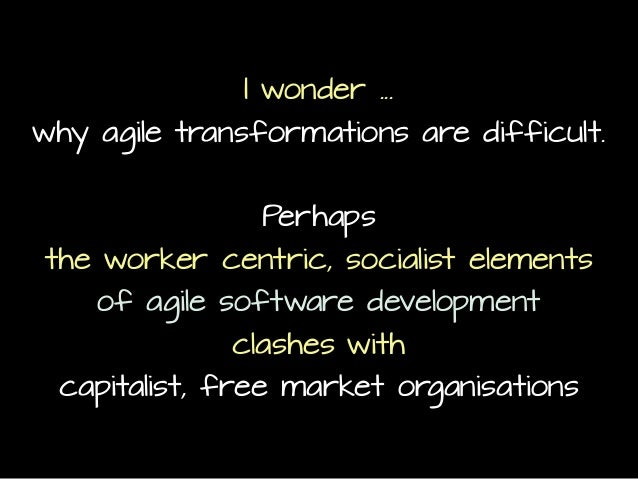 I wonder ... why agile transformations are difficult. Perhaps the worker centric, socialist elements of agile software dev...
