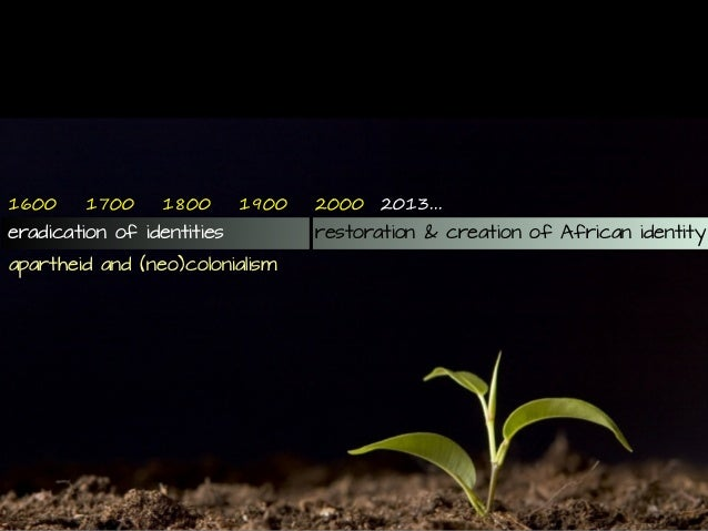 2013... restoration & creation of African identity 2!!016!0 eradication of identities 17!0 18!0 19!0 apartheid and (neo)co...