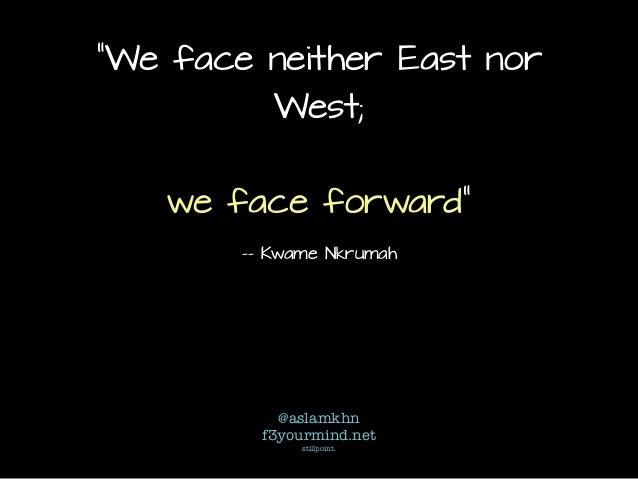 """We face neither East nor West; we face forward"" -- Kwame Nkrumah @aslamkhn f3yourmind.net stillpoint."