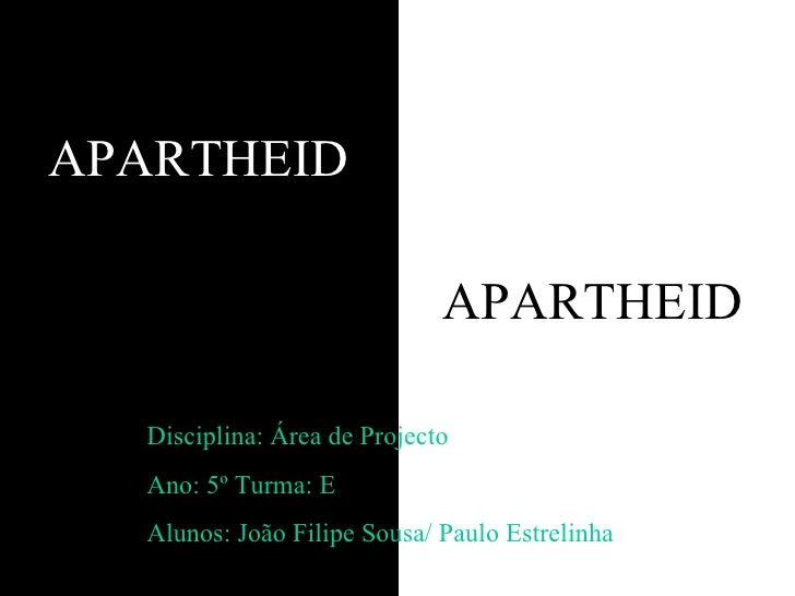 APARTHEID Disciplina: Área de Projecto Ano: 5º Turma: E Alunos: João Filipe Sousa/ Paulo Estrelinha APARTHEID